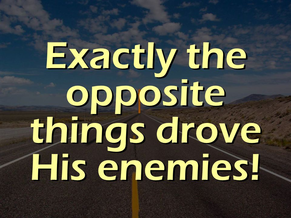 Exactly the opposite things drove His enemies!