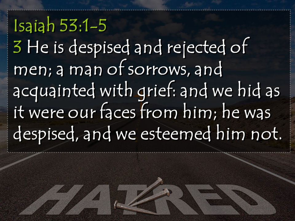 Isaiah 53:1-5 3 He is despised and rejected of men; a man of sorrows, and acquainted with grief: and we hid as it were our faces from him; he was despised, and we esteemed him not.
