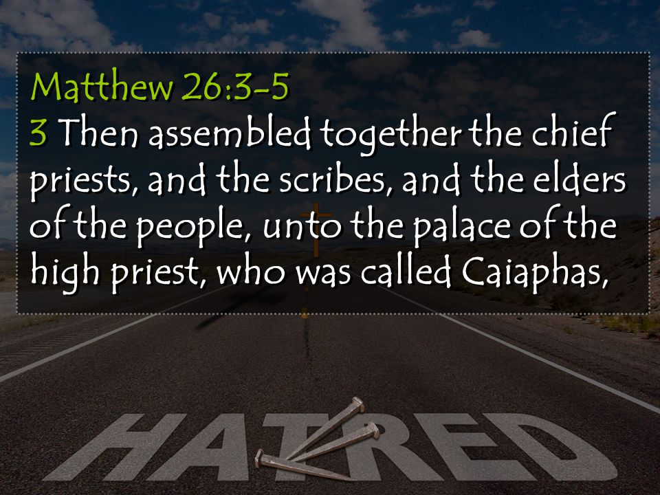 Matthew 26:3-5 3 Then assembled together the chief priests, and the scribes, and the elders of the people, unto the palace of the high priest, who was called Caiaphas,