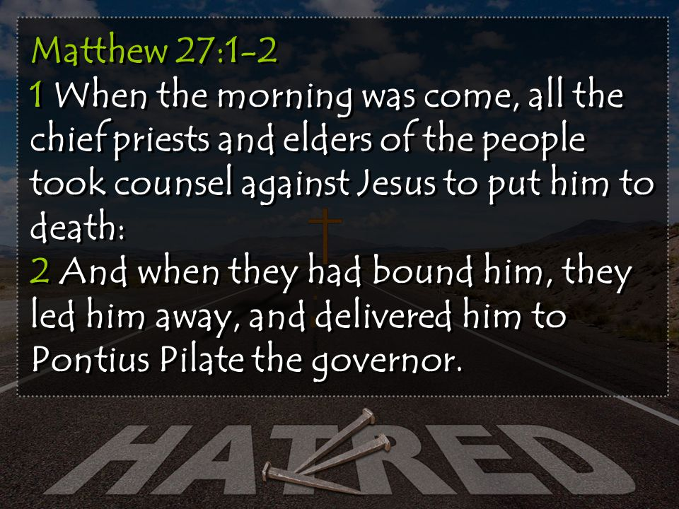 Matthew 27:1-2 1 When the morning was come, all the chief priests and elders of the people took counsel against Jesus to put him to death: 2 And when they had bound him, they led him away, and delivered him to Pontius Pilate the governor.