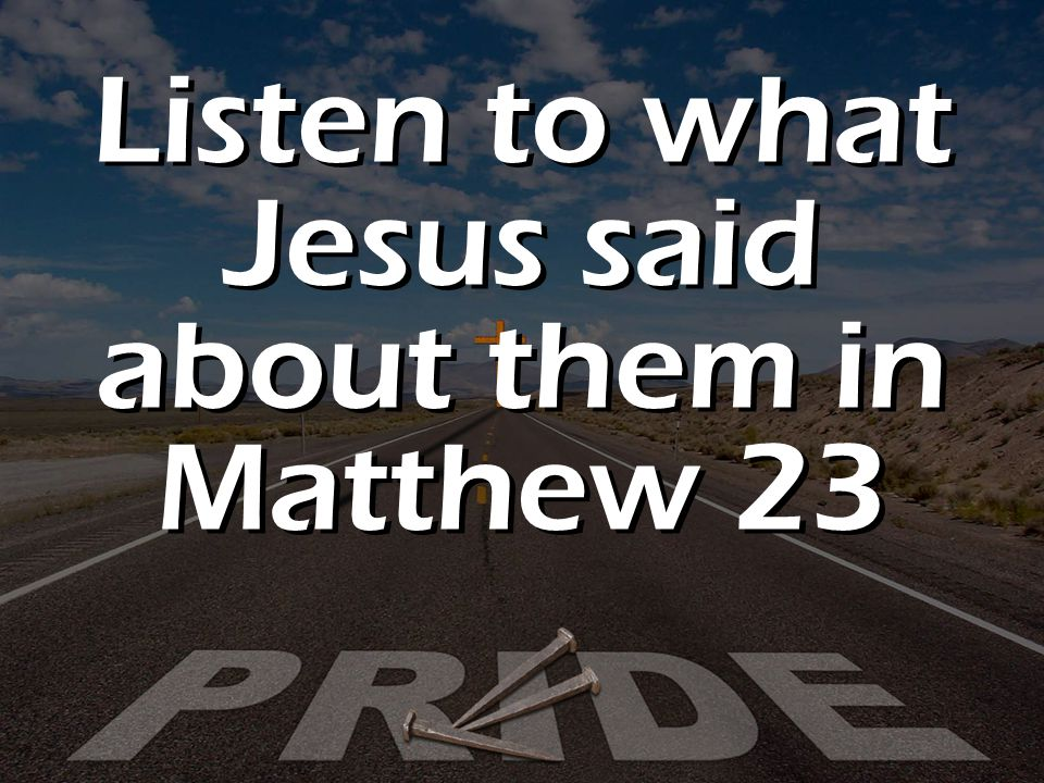 Listen to what Jesus said about them in Matthew 23
