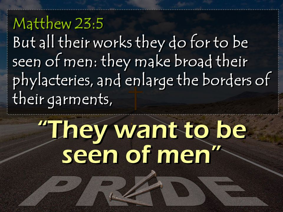 Matthew 23:5 But all their works they do for to be seen of men: they make broad their phylacteries, and enlarge the borders of their garments, They want to be seen of men