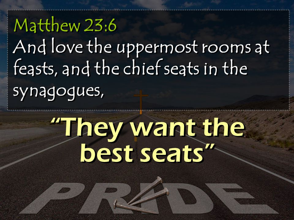 Matthew 23:6 And love the uppermost rooms at feasts, and the chief seats in the synagogues, They want the best seats