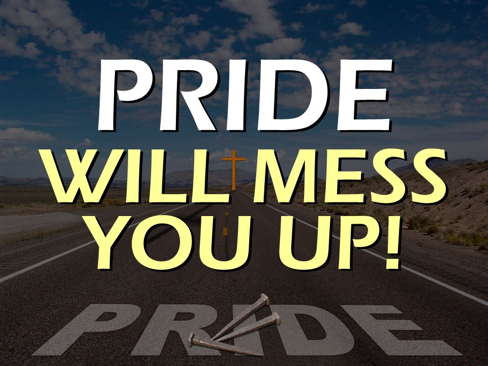 PRIDE WILL MESS YOU UP!