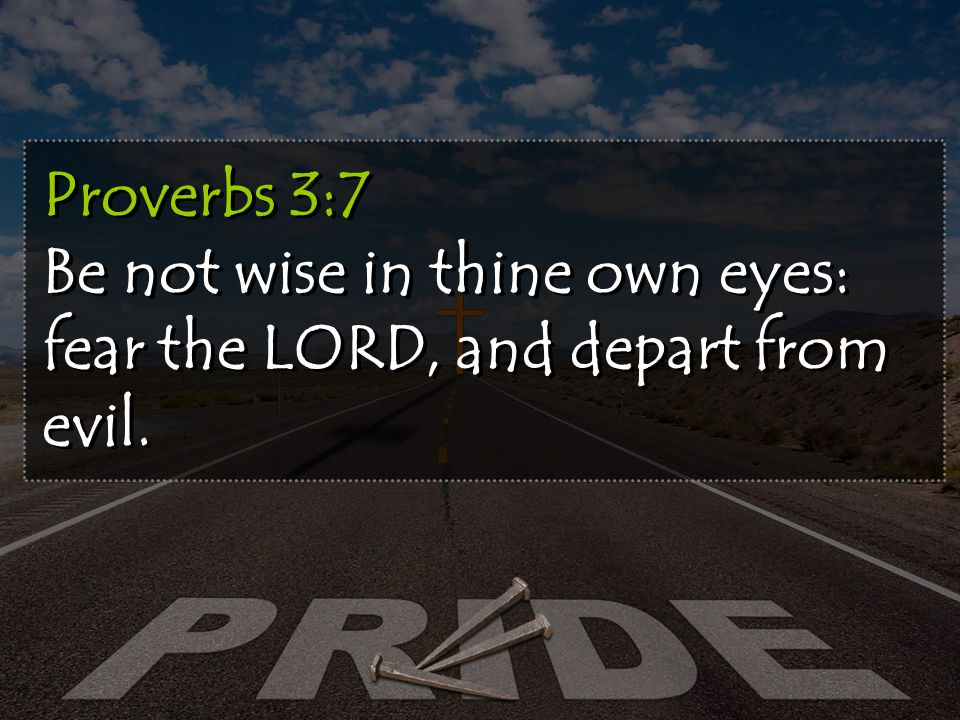 Proverbs 3:7 Be not wise in thine own eyes: fear the LORD, and depart from evil.
