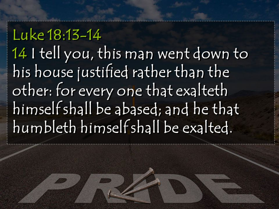 Luke 18:13-14 14 I tell you, this man went down to his house justified rather than the other: for every one that exalteth himself shall be abased; and he that humbleth himself shall be exalted.