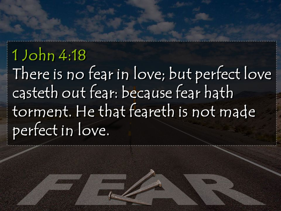 1 John 4:18 There is no fear in love; but perfect love casteth out fear: because fear hath torment.