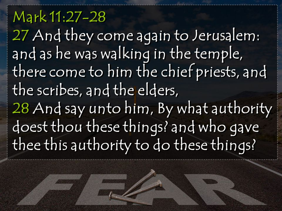 Mark 11:27-28 27 And they come again to Jerusalem: and as he was walking in the temple, there come to him the chief priests, and the scribes, and the elders, 28 And say unto him, By what authority doest thou these things.