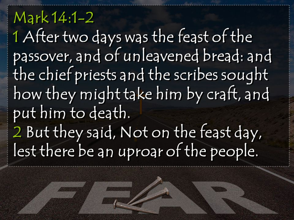 Mark 14:1-2 1 After two days was the feast of the passover, and of unleavened bread: and the chief priests and the scribes sought how they might take him by craft, and put him to death.