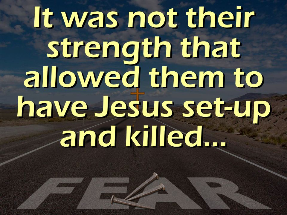 It was not their strength that allowed them to have Jesus set-up and killed…