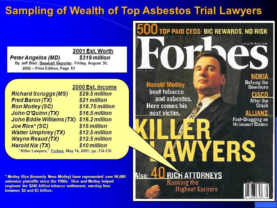 Sampling of Wealth of Top Asbestos Trial Lawyers 2000 Est. Income Richard Scruggs (MS)$29.5 million Fred Baron (TX) $21 million Ron Motley (SC) $18.75
