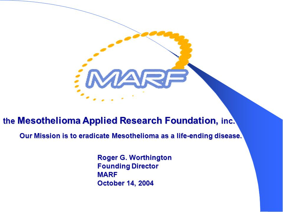 Our Mission is to eradicate Mesothelioma as a life-ending disease. the Mesothelioma Applied Research Foundation, inc. Roger G. Worthington Founding Di