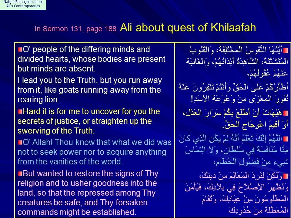 Nahjul Balaaghah about Ali s Contemporaries In Sermon 131, page 188, Ali about quest of Khilaafah O people of the differing minds and divided hearts, whose bodies are present but minds are absent.
