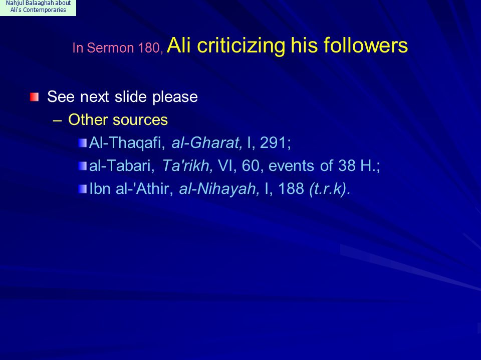 Nahjul Balaaghah about Ali s Contemporaries In Sermon 180, Ali criticizing his followers See next slide please –Other sources Al-Thaqafi, al-Gharat, I, 291; al-Tabari, Ta rikh, VI, 60, events of 38 H.; Ibn al- Athir, al-Nihayah, I, 188 (t.r.k).
