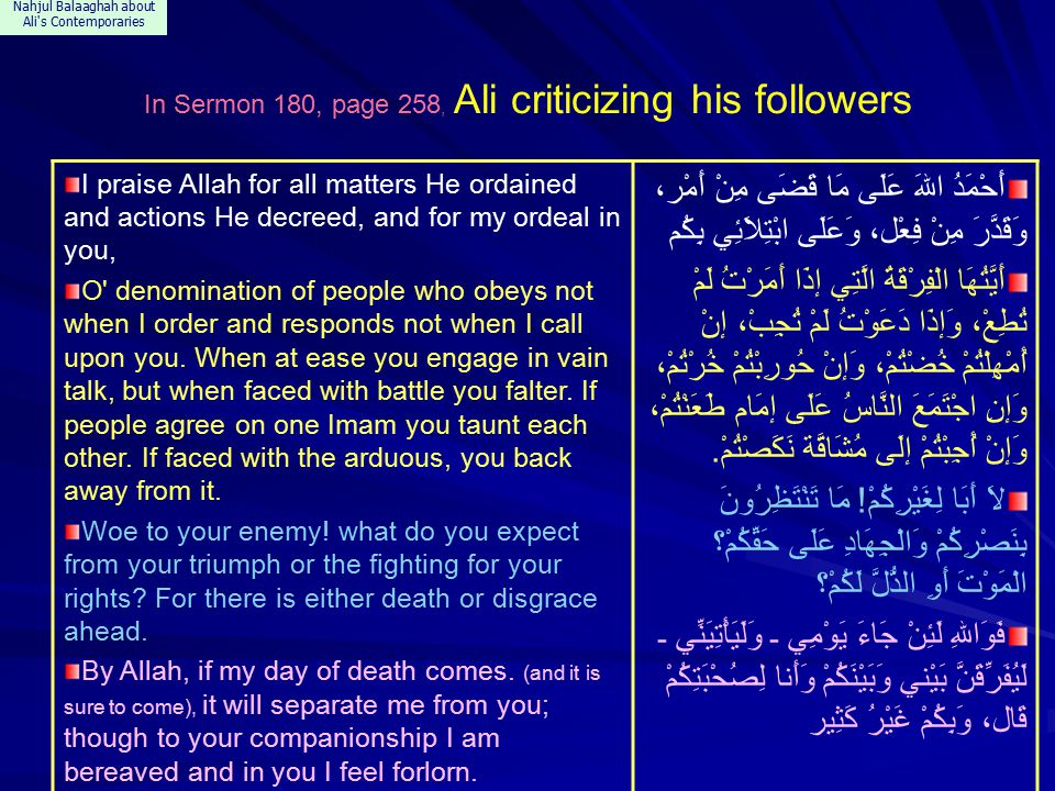 Nahjul Balaaghah about Ali s Contemporaries In Sermon 180, page 258, Ali criticizing his followers I praise Allah for all matters He ordained and actions He decreed, and for my ordeal in you, O denomination of people who obeys not when I order and responds not when I call upon you.