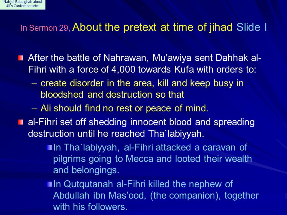 Nahjul Balaaghah about Ali s Contemporaries In Sermon 29, About the pretext at time of jihad Slide I After the battle of Nahrawan, Mu awiya sent Dahhak al- Fihri with a force of 4,000 towards Kufa with orders to: –create disorder in the area, kill and keep busy in bloodshed and destruction so that –Ali should find no rest or peace of mind.