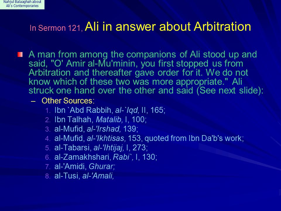 Nahjul Balaaghah about Ali s Contemporaries In Sermon 121, Ali in answer about Arbitration A man from among the companions of Ali stood up and said, O Amir al-Mu minin, you first stopped us from Arbitration and thereafter gave order for it.