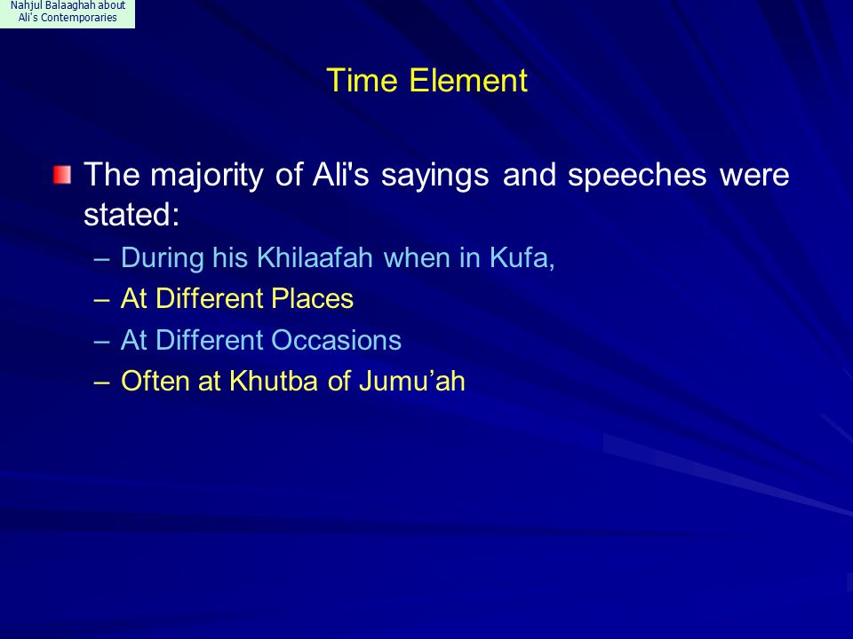 Nahjul Balaaghah about Ali s Contemporaries Time Element The majority of Ali s sayings and speeches were stated: –During his Khilaafah when in Kufa, –At Different Places –At Different Occasions –Often at Khutba of Jumu'ah