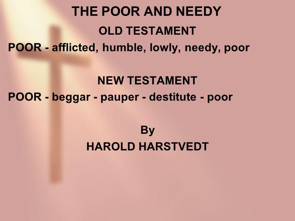 THE POOR AND NEEDY OLD TESTAMENT POOR - afflicted, humble, lowly, needy, poor NEW TESTAMENT POOR - beggar - pauper - destitute - poor By HAROLD HARSTV