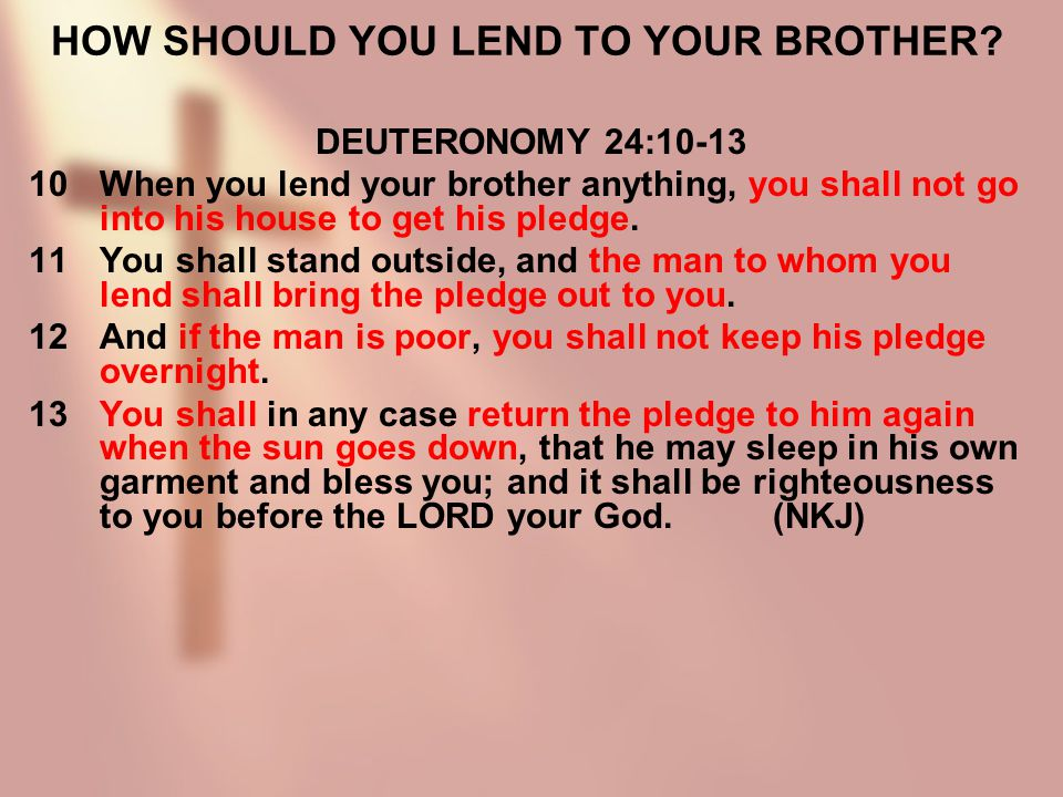 HOW SHOULD YOU LEND TO YOUR BROTHER? DEUTERONOMY 24:10-13 10When you lend your brother anything, you shall not go into his house to get his pledge. 11