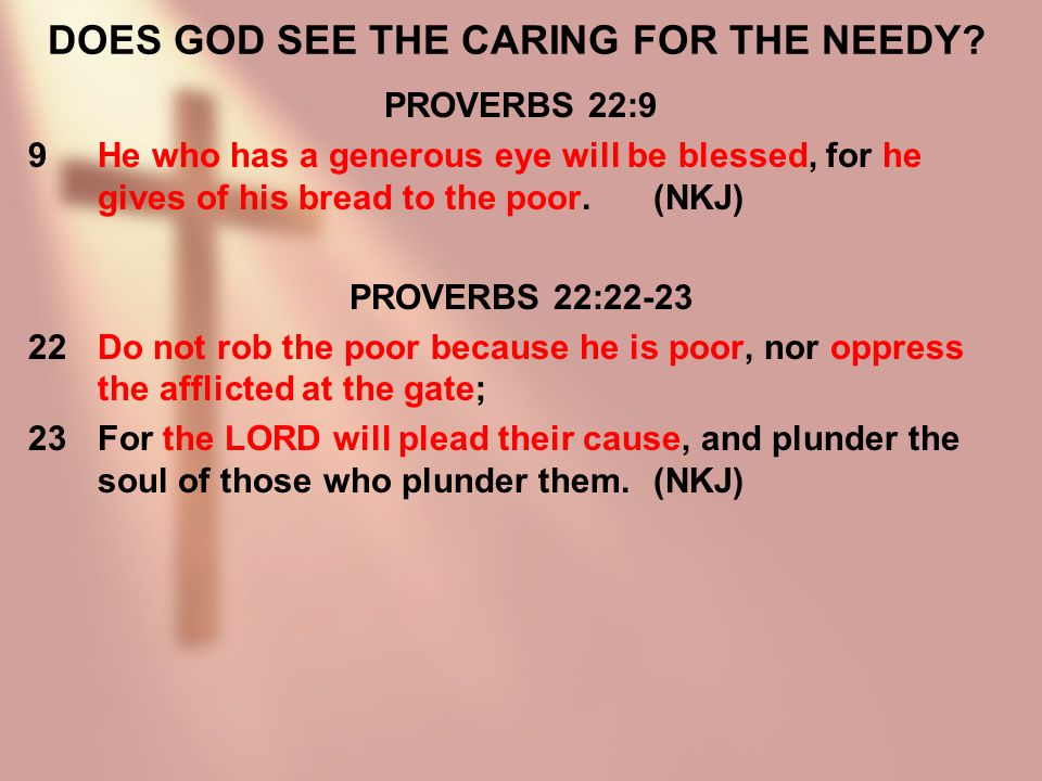 DOES GOD SEE THE CARING FOR THE NEEDY? PROVERBS 22:9 9He who has a generous eye will be blessed, for he gives of his bread to the poor.(NKJ) PROVERBS