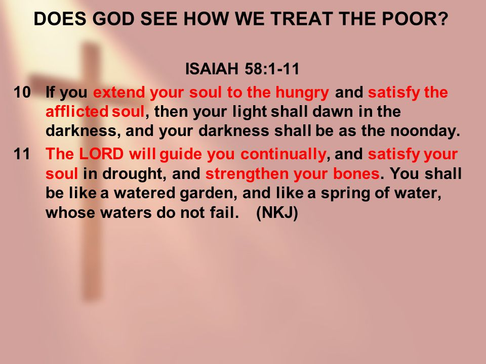 DOES GOD SEE HOW WE TREAT THE POOR? ISAIAH 58:1-11 10If you extend your soul to the hungry and satisfy the afflicted soul, then your light shall dawn