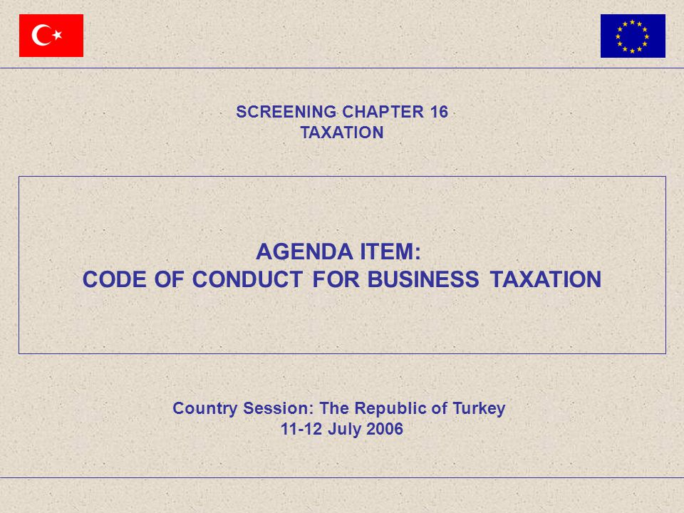 AGENDA ITEM: CODE OF CONDUCT FOR BUSINESS TAXATION SCREENING CHAPTER 16 TAXATION Country Session: The Republic of Turkey 11-12 July 2006