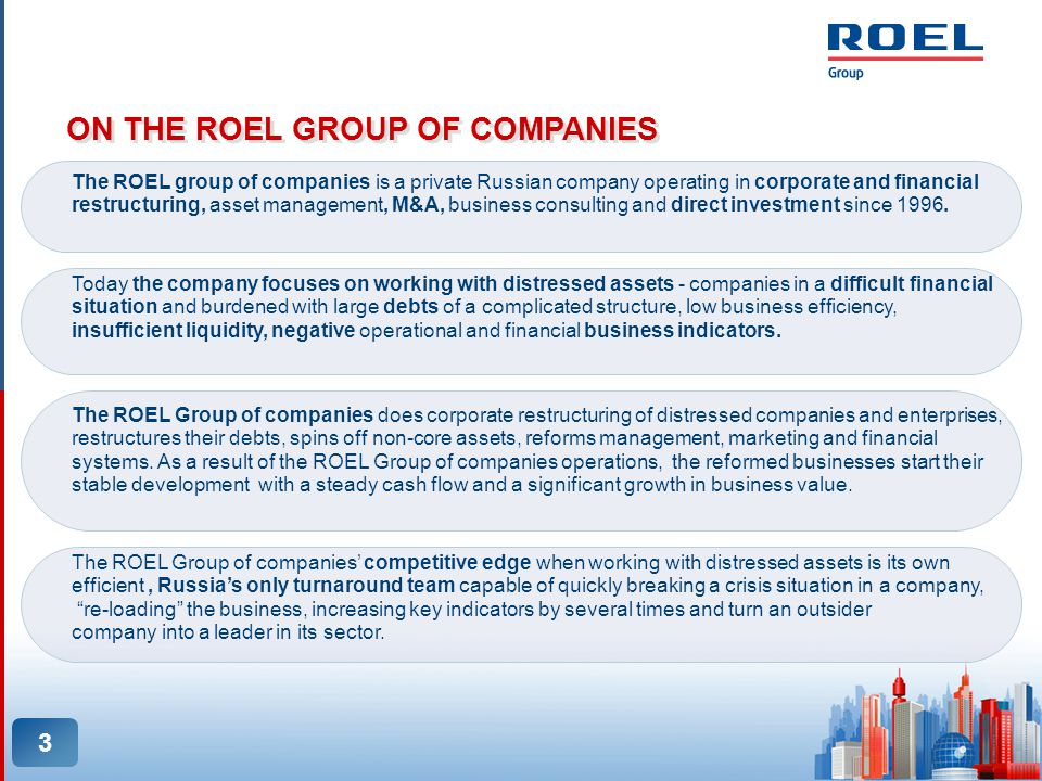 3 ON THE ROEL GROUP OF COMPANIES The ROEL group of companies is a private Russian company operating in corporate and financial restructuring, asset management, M&A, business consulting and direct investment since 1996.