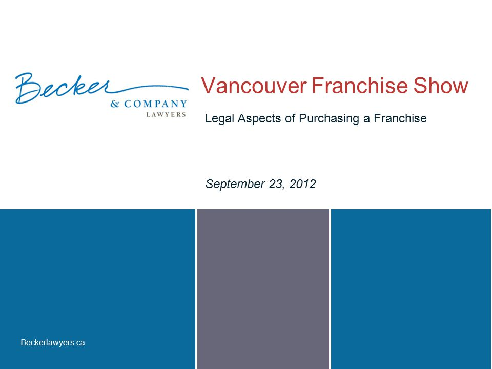 Beckerlawyers.ca Vancouver Franchise Show September 23, 2012 Legal Aspects of Purchasing a Franchise