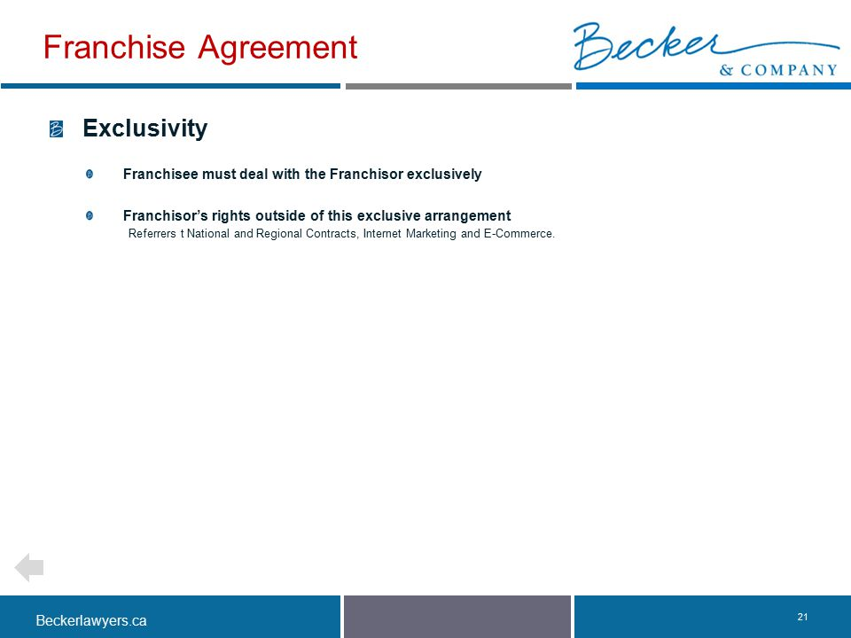 Beckerlawyers.ca. 21 Exclusivity Franchisee must deal with the Franchisor exclusively Franchisor's rights outside of this exclusive arrangement Referr