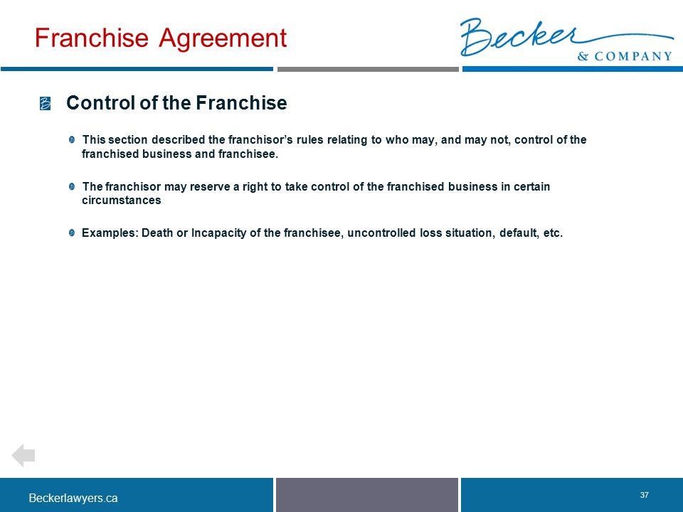 Beckerlawyers.ca. 37 Control of the Franchise This section described the franchisor's rules relating to who may, and may not, control of the franchise