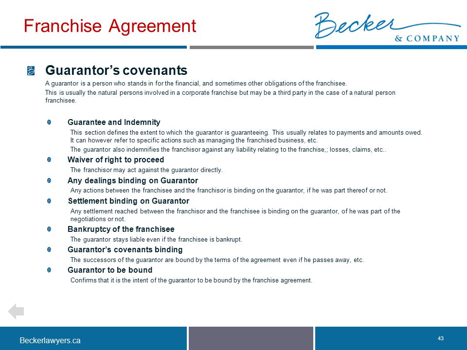 Beckerlawyers.ca. 43 Guarantor's covenants A guarantor is a person who stands in for the financial, and sometimes other obligations of the franchisee.