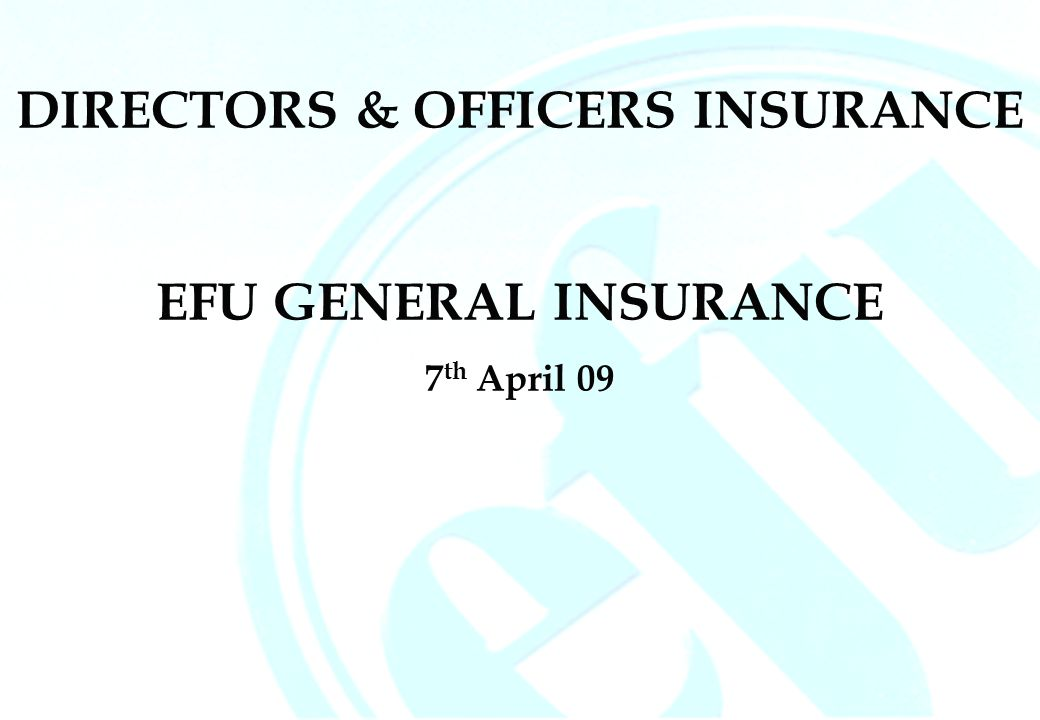 DIRECTORS & OFFICERS INSURANCE EFU GENERAL INSURANCE 7 th April 09