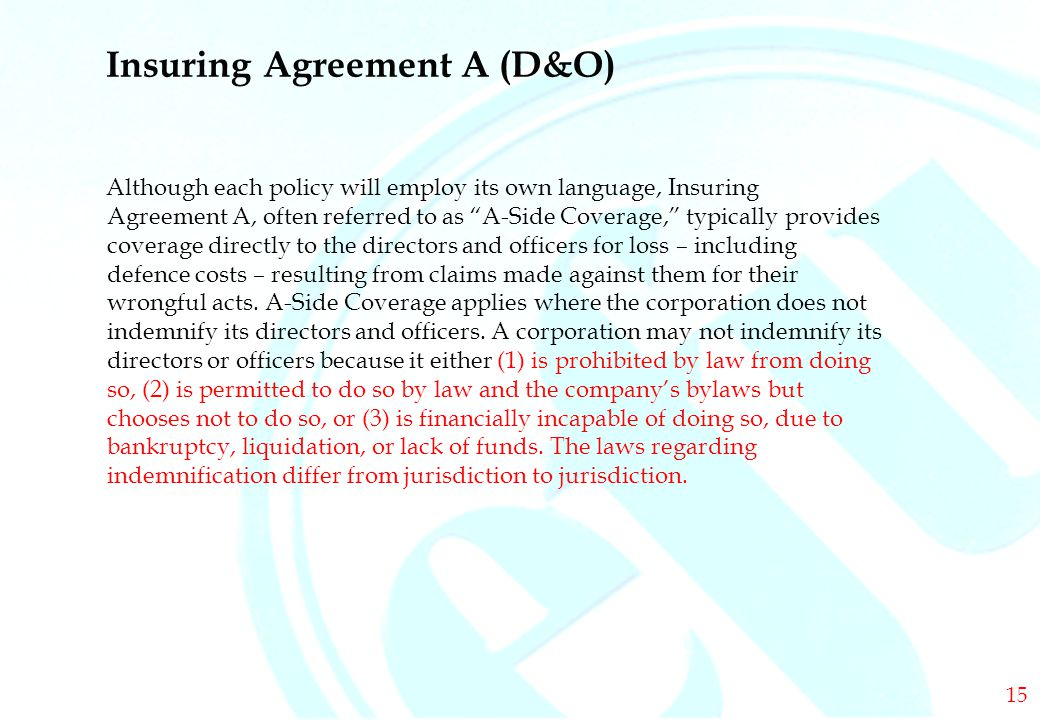 DIRECTORS & OFFICERS Insuring Agreement A (D&O) Although each policy will employ its own language, Insuring Agreement A, often referred to as A-Side Coverage, typically provides coverage directly to the directors and officers for loss – including defence costs – resulting from claims made against them for their wrongful acts.