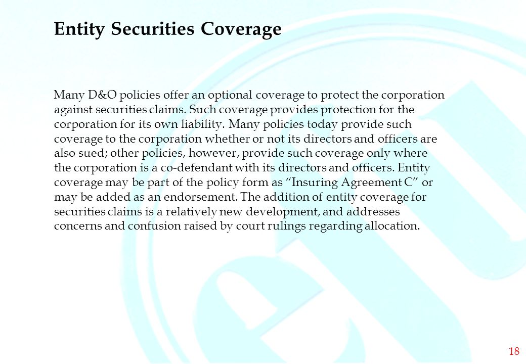 DIRECTORS & OFFICERS Entity Securities Coverage Many D&O policies offer an optional coverage to protect the corporation against securities claims.