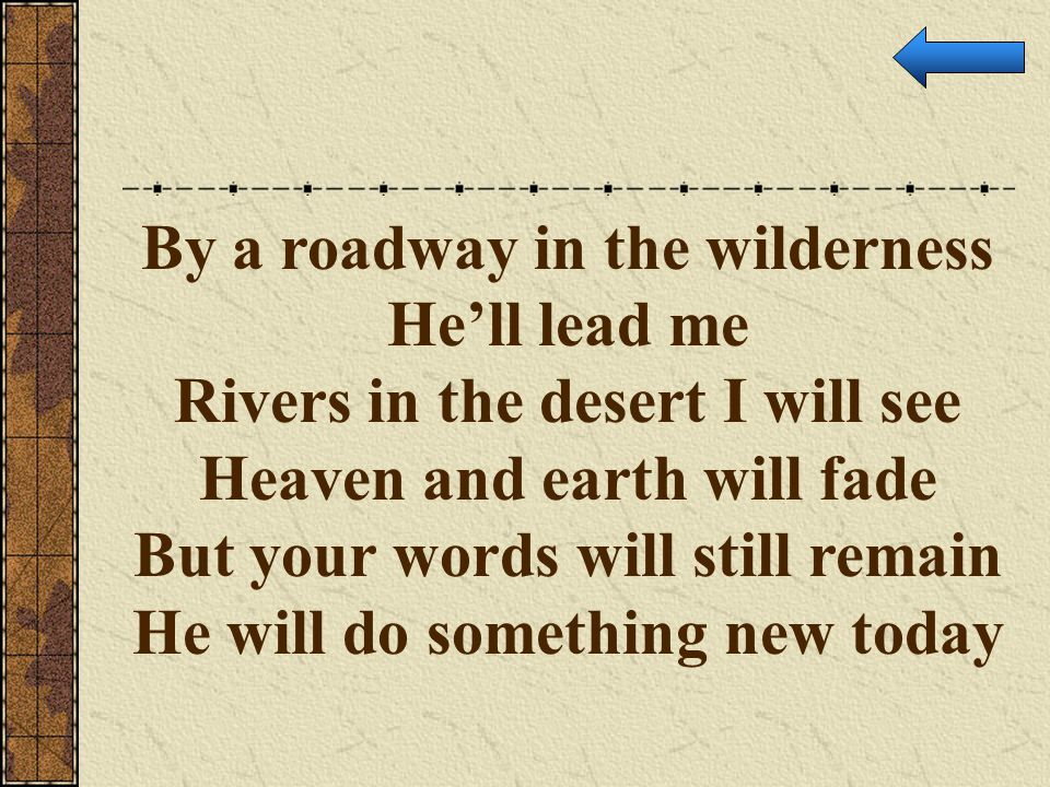 By a roadway in the wilderness He'll lead me Rivers in the desert I will see Heaven and earth will fade But your words will still remain He will do so