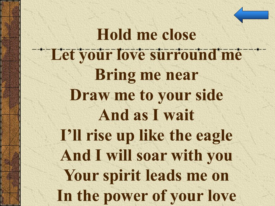 Hold me close Let your love surround me Bring me near Draw me to your side And as I wait I'll rise up like the eagle And I will soar with you Your spi
