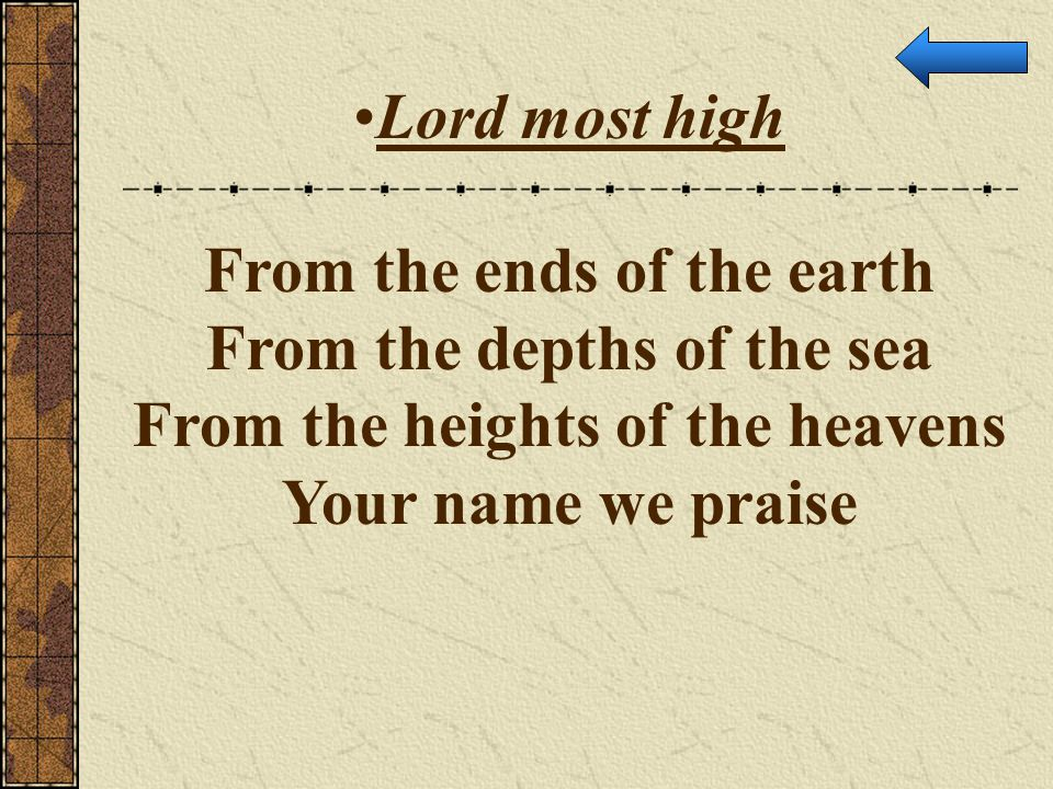 Lord most high From the ends of the earth From the depths of the sea From the heights of the heavens Your name we praise