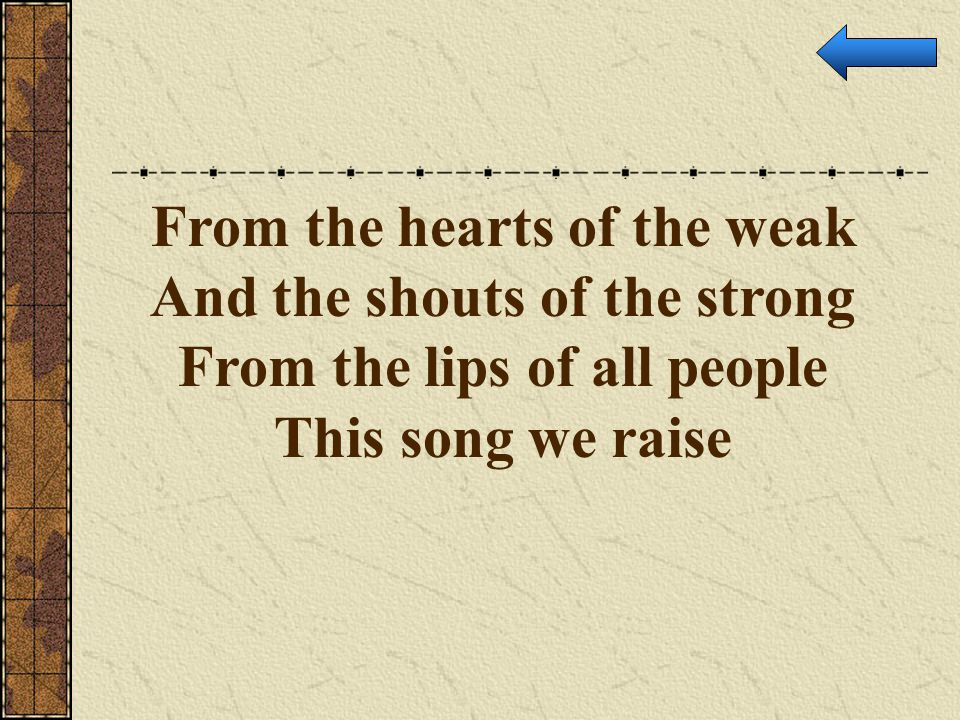 From the hearts of the weak And the shouts of the strong From the lips of all people This song we raise