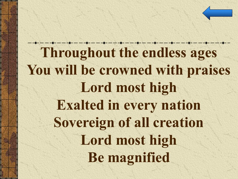 Throughout the endless ages You will be crowned with praises Lord most high Exalted in every nation Sovereign of all creation Lord most high Be magnif