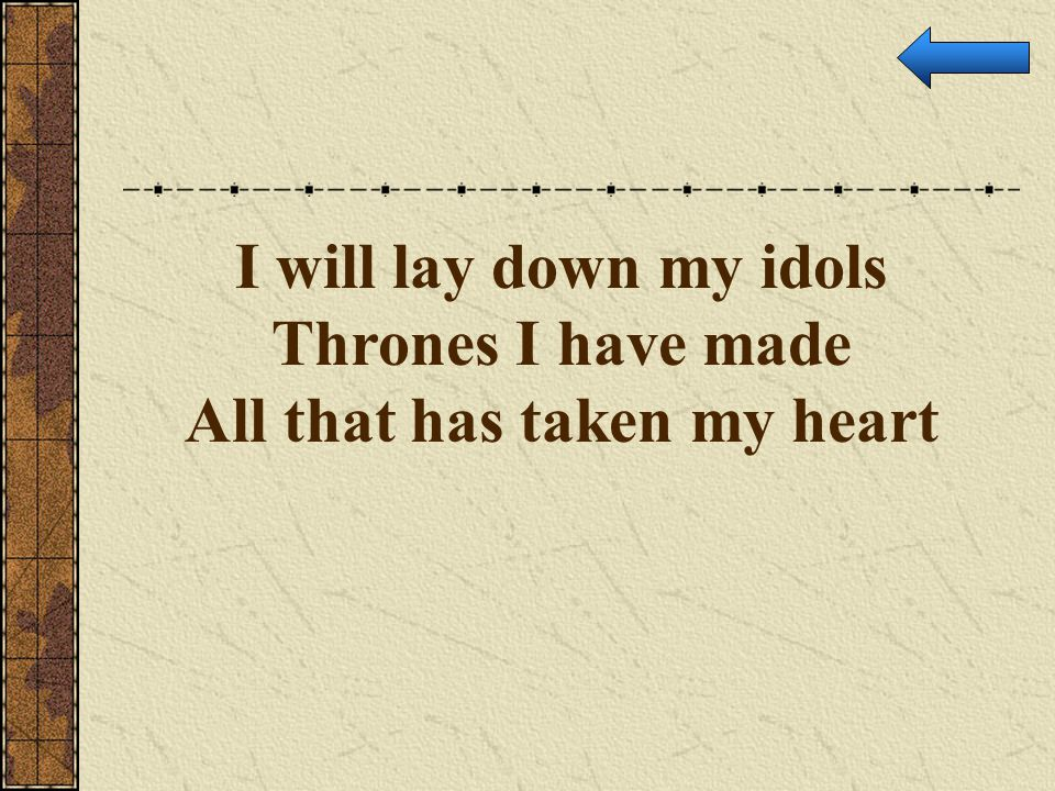 I will lay down my idols Thrones I have made All that has taken my heart