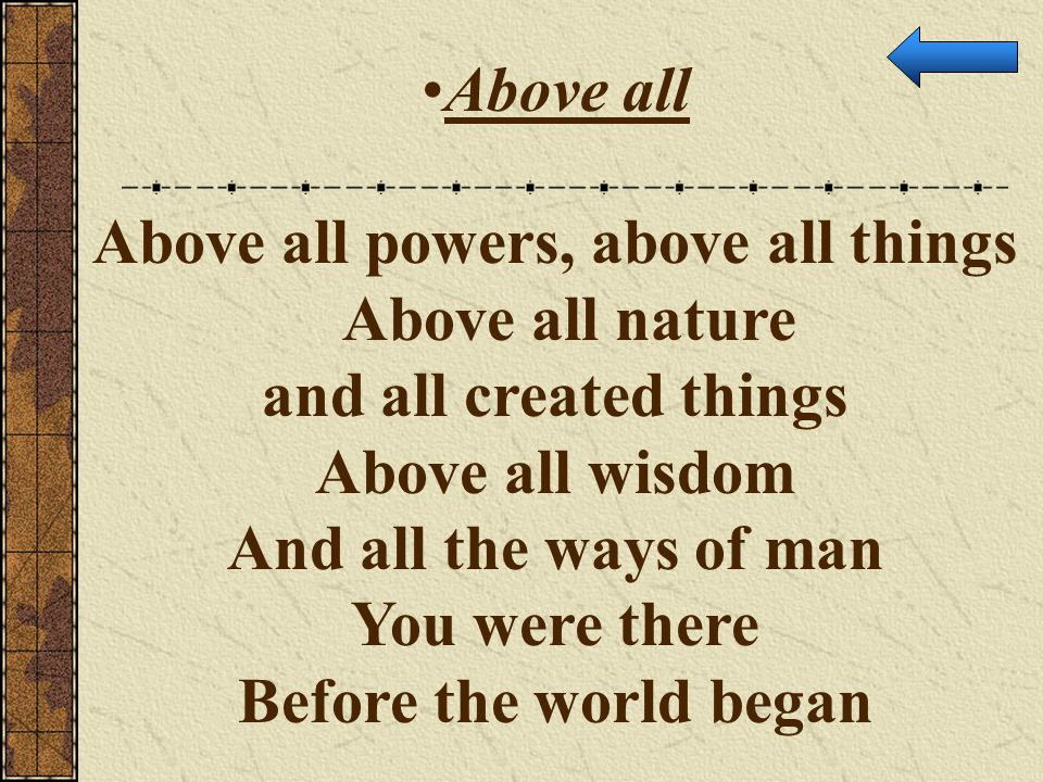 Above all Above all powers, above all things Above all nature and all created things Above all wisdom And all the ways of man You were there Before th