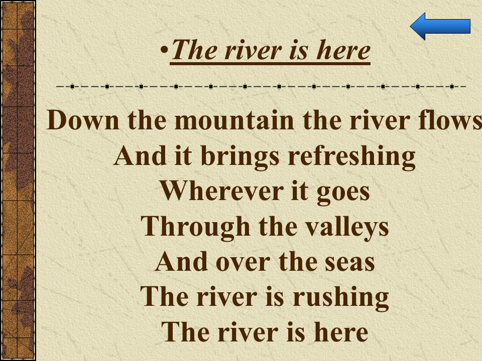 The river is here Down the mountain the river flows And it brings refreshing Wherever it goes Through the valleys And over the seas The river is rushi