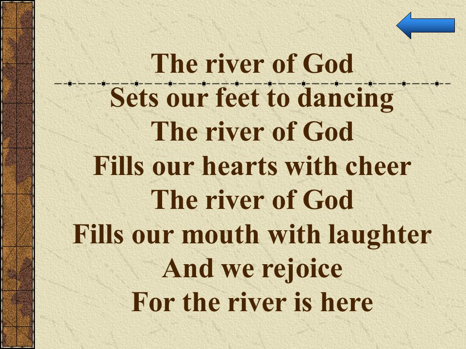 The river of God Sets our feet to dancing The river of God Fills our hearts with cheer The river of God Fills our mouth with laughter And we rejoice F