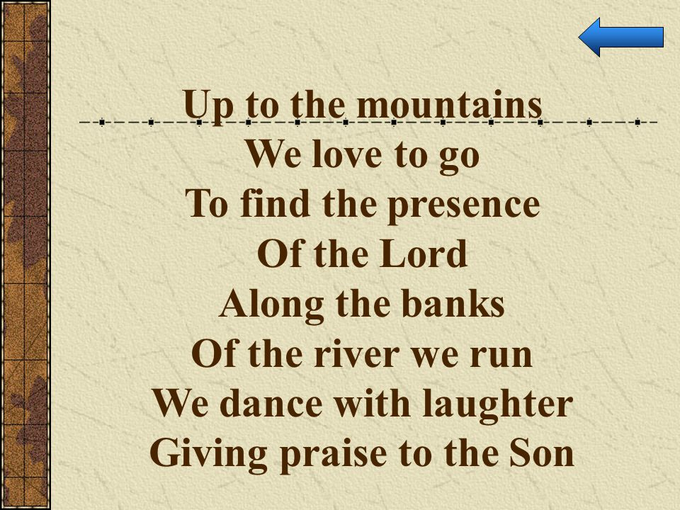 Up to the mountains We love to go To find the presence Of the Lord Along the banks Of the river we run We dance with laughter Giving praise to the Son
