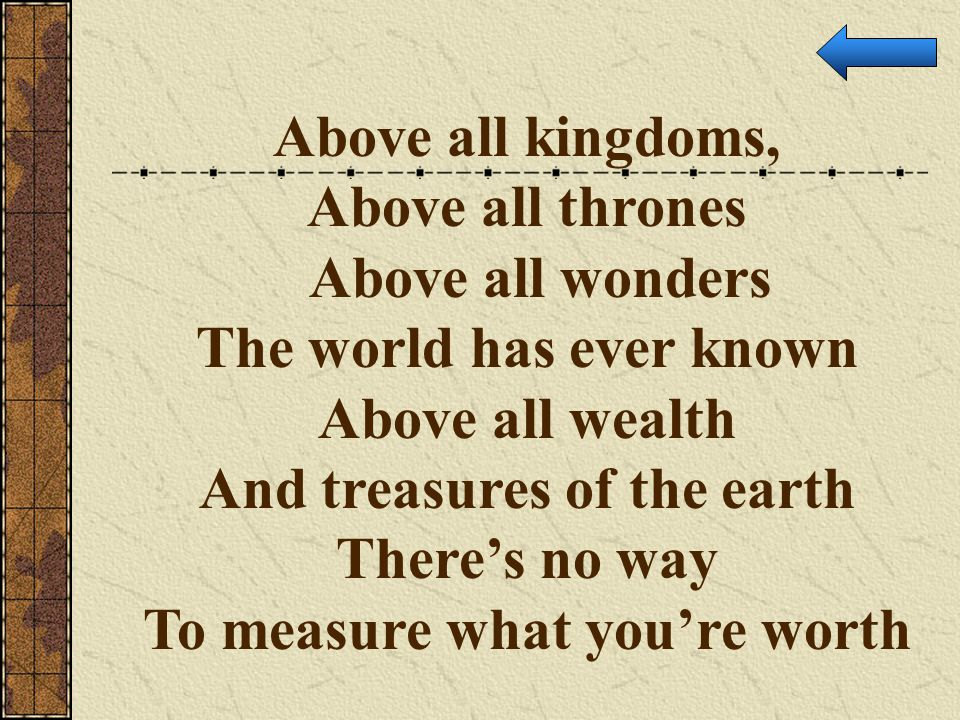 Above all kingdoms, Above all thrones Above all wonders The world has ever known Above all wealth And treasures of the earth There's no way To measure