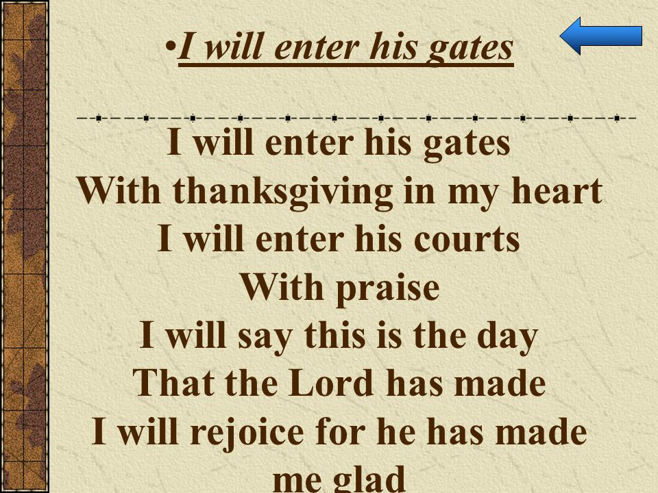 I will enter his gates With thanksgiving in my heart I will enter his courts With praise I will say this is the day That the Lord has made I will rejo