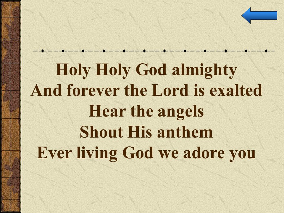 Holy Holy God almighty And forever the Lord is exalted Hear the angels Shout His anthem Ever living God we adore you