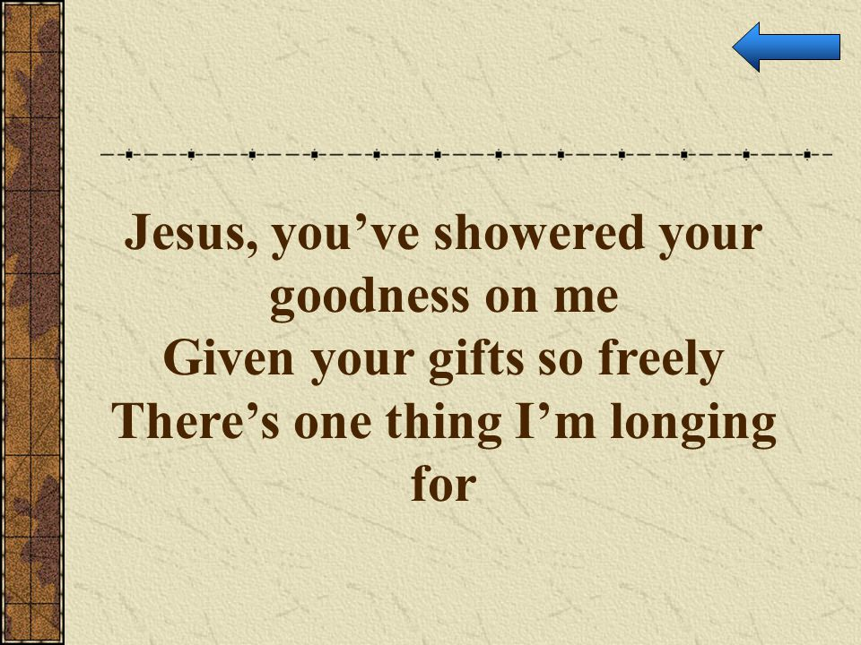 Jesus, you've showered your goodness on me Given your gifts so freely There's one thing I'm longing for