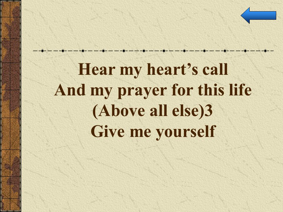 Hear my heart's call And my prayer for this life (Above all else)3 Give me yourself